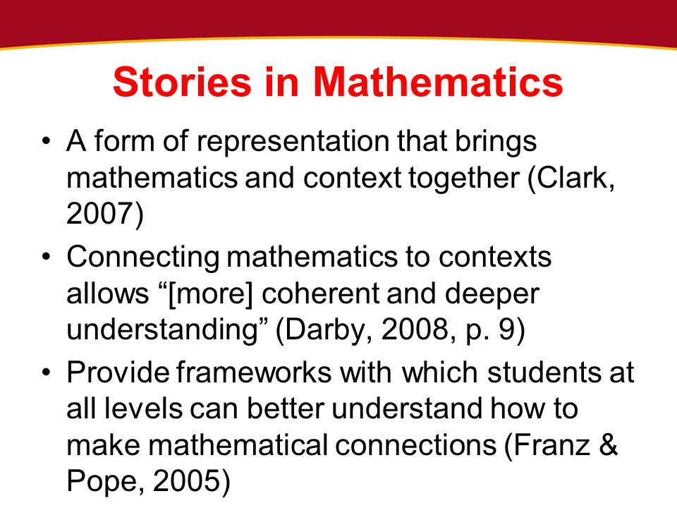 Stories in Mathematics A form of representation that brings mathematics and context together (Clark, 2007) Connecting mathematics to contexts allows [more] coherent and deeper understanding (Darby, 2008, p.