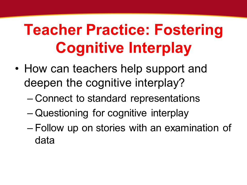 Teacher Practice: Fostering Cognitive Interplay How can teachers help support and deepen the cognitive interplay? –Connect to standard representations
