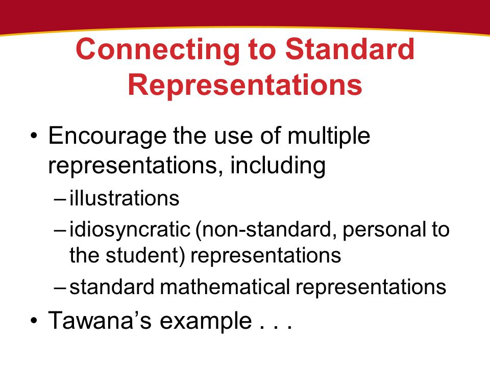 Connecting to Standard Representations Encourage the use of multiple representations, including –illustrations –idiosyncratic (non-standard, personal to the student) representations –standard mathematical representations Tawana's example...