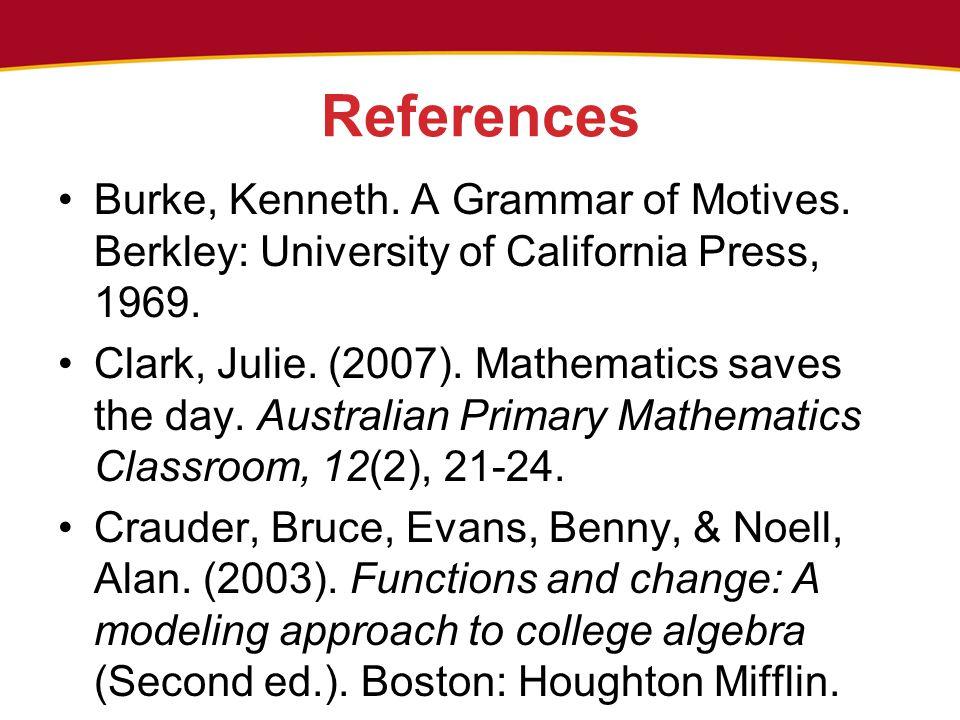 References Burke, Kenneth. A Grammar of Motives. Berkley: University of California Press, 1969. Clark, Julie. (2007). Mathematics saves the day. Austr