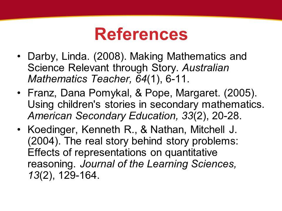 References Darby, Linda. (2008). Making Mathematics and Science Relevant through Story. Australian Mathematics Teacher, 64(1), 6-11. Franz, Dana Pomyk