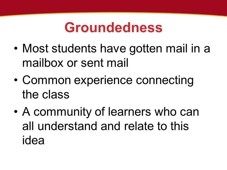 Groundedness Most students have gotten mail in a mailbox or sent mail Common experience connecting the class A community of learners who can all under