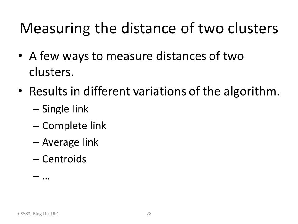 CS583, Bing Liu, UIC28 Measuring the distance of two clusters A few ways to measure distances of two clusters. Results in different variations of the