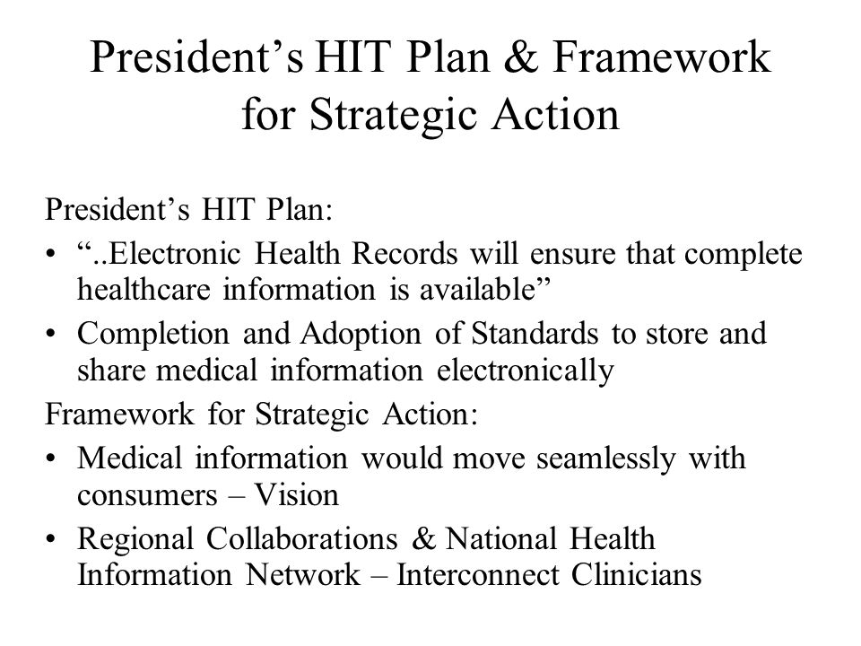 President's HIT Plan & Framework for Strategic Action President's HIT Plan: ..Electronic Health Records will ensure that complete healthcare information is available Completion and Adoption of Standards to store and share medical information electronically Framework for Strategic Action: Medical information would move seamlessly with consumers – Vision Regional Collaborations & National Health Information Network – Interconnect Clinicians