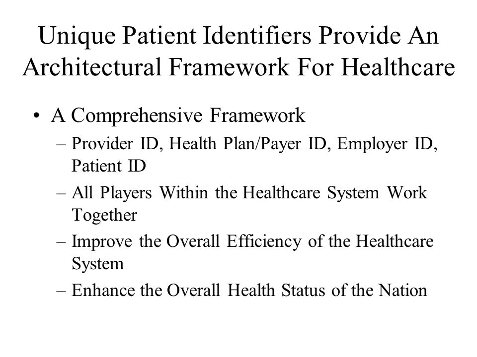 Unique Patient Identifiers Provide An Architectural Framework For Healthcare A Comprehensive Framework –Provider ID, Health Plan/Payer ID, Employer ID, Patient ID –All Players Within the Healthcare System Work Together –Improve the Overall Efficiency of the Healthcare System –Enhance the Overall Health Status of the Nation