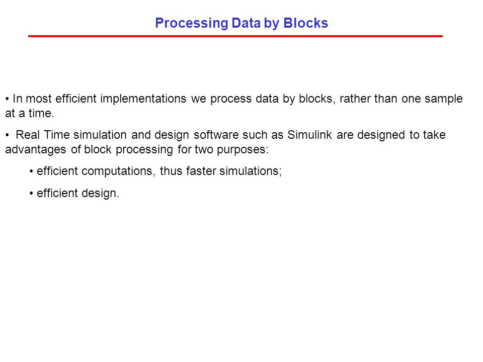 Processing Data by Blocks In most efficient implementations we process data by blocks, rather than one sample at a time. Real Time simulation and desi