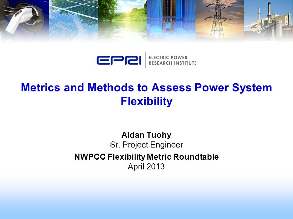 Aidan Tuohy Sr. Project Engineer NWPCC Flexibility Metric Roundtable April 2013 Metrics and Methods to Assess Power System Flexibility