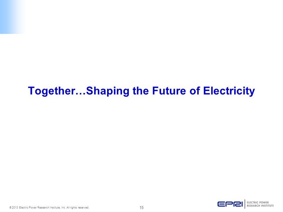 15 © 2013 Electric Power Research Institute, Inc. All rights reserved. Together…Shaping the Future of Electricity