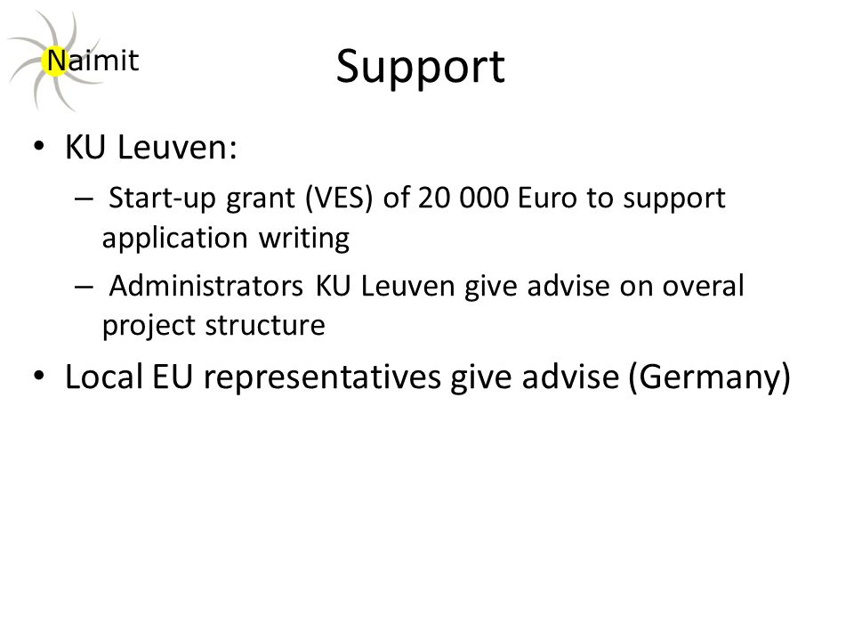 Support KU Leuven: – Start-up grant (VES) of 20 000 Euro to support application writing – Administrators KU Leuven give advise on overal project structure Local EU representatives give advise (Germany) Naimit