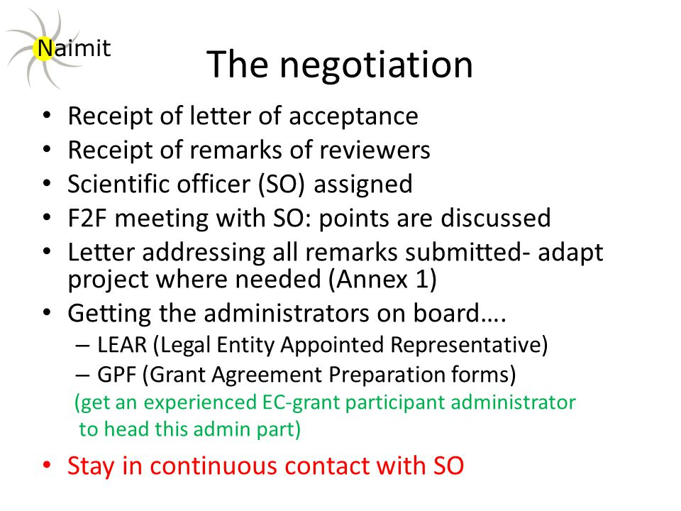 The negotiation Receipt of letter of acceptance Receipt of remarks of reviewers Scientific officer (SO) assigned F2F meeting with SO: points are discussed Letter addressing all remarks submitted- adapt project where needed (Annex 1) Getting the administrators on board….