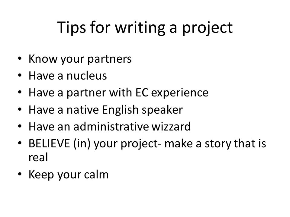 Tips for writing a project Know your partners Have a nucleus Have a partner with EC experience Have a native English speaker Have an administrative wizzard BELIEVE (in) your project- make a story that is real Keep your calm