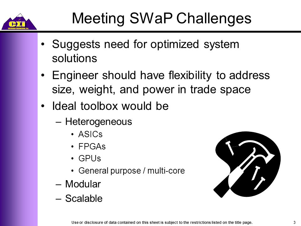 Meeting SWaP Challenges Suggests need for optimized system solutions Engineer should have flexibility to address size, weight, and power in trade space Ideal toolbox would be –Heterogeneous ASICs FPGAs GPUs General purpose / multi-core –Modular –Scalable 3Use or disclosure of data contained on this sheet is subject to the restrictions listed on the title page.