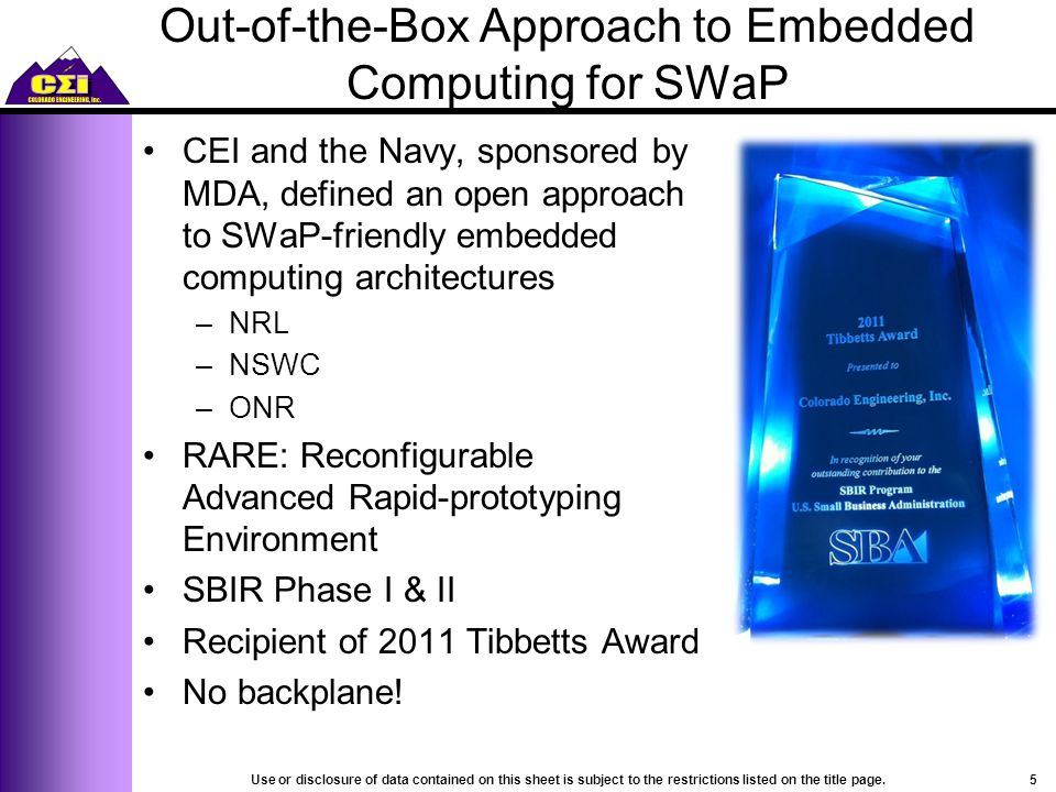 Out-of-the-Box Approach to Embedded Computing for SWaP CEI and the Navy, sponsored by MDA, defined an open approach to SWaP-friendly embedded computing architectures –NRL –NSWC –ONR RARE: Reconfigurable Advanced Rapid-prototyping Environment SBIR Phase I & II Recipient of 2011 Tibbetts Award No backplane.