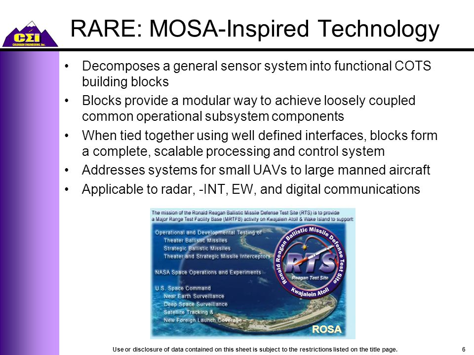 RARE: MOSA-Inspired Technology Decomposes a general sensor system into functional COTS building blocks Blocks provide a modular way to achieve loosely coupled common operational subsystem components When tied together using well defined interfaces, blocks form a complete, scalable processing and control system Addresses systems for small UAVs to large manned aircraft Applicable to radar, -INT, EW, and digital communications 6Use or disclosure of data contained on this sheet is subject to the restrictions listed on the title page.