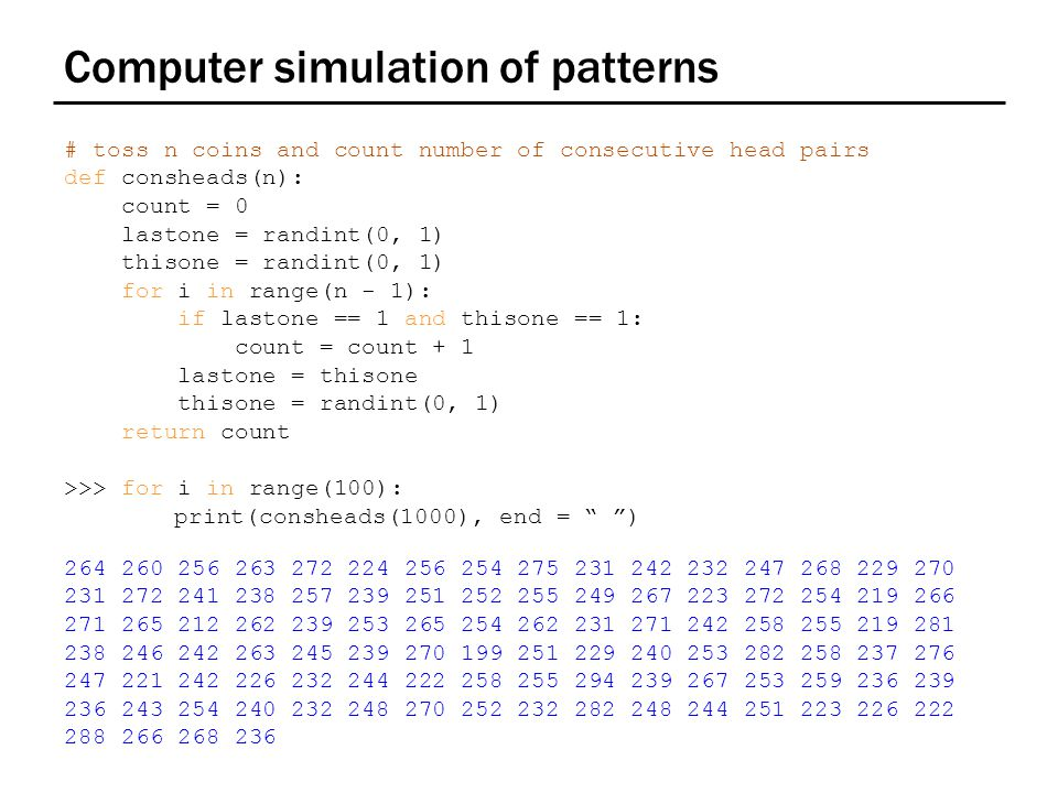 Computer simulation of patterns # toss n coins and count number of consecutive head pairs def consheads(n): count = 0 lastone = randint(0, 1) thisone = randint(0, 1) for i in range(n - 1): if lastone == 1 and thisone == 1: count = count + 1 lastone = thisone thisone = randint(0, 1) return count >>> for i in range(100): print(consheads(1000), end = )