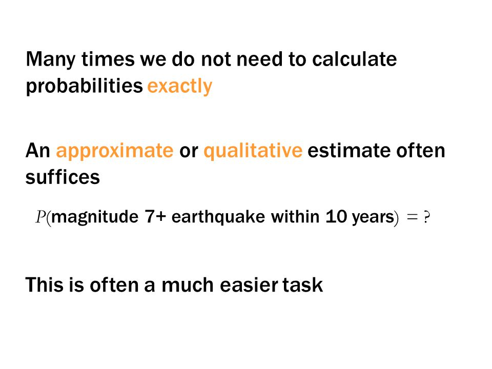 Many times we do not need to calculate probabilities exactly An approximate or qualitative estimate often suffices P( magnitude 7+ earthquake within 10 years ) = .