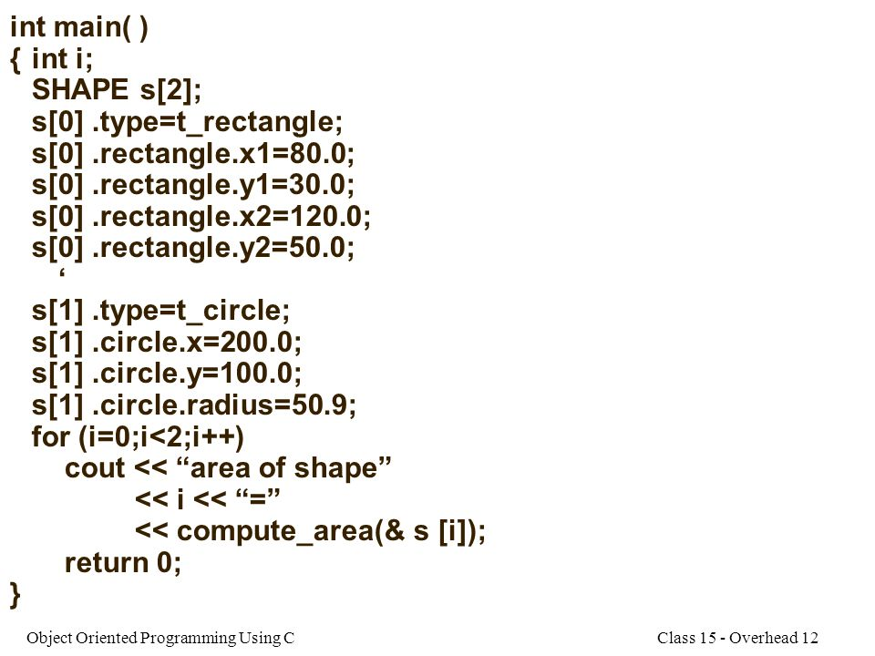Class 15 - Overhead 12Object Oriented Programming Using C int main( ) {int i; SHAPE s[2]; s[0].type=t_rectangle; s[0].rectangle.x1=80.0; s[0].rectangl