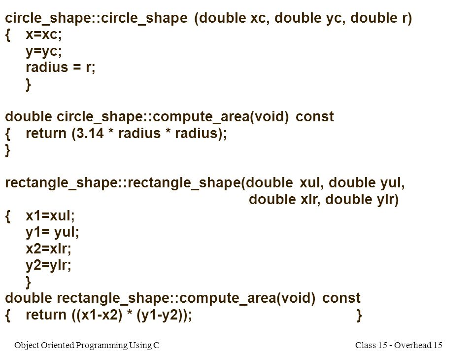 Class 15 - Overhead 15Object Oriented Programming Using C circle_shape::circle_shape (double xc, double yc, double r) {x=xc; y=yc; radius = r; } double circle_shape::compute_area(void) const {return (3.14 * radius * radius); } rectangle_shape::rectangle_shape(double xul, double yul, double xlr, double ylr) {x1=xul; y1= yul; x2=xlr; y2=ylr; } double rectangle_shape::compute_area(void) const {return ((x1-x2) * (y1-y2));}