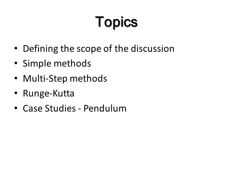 Topics Defining the scope of the discussion Simple methods Multi-Step methods Runge-Kutta Case Studies - Pendulum
