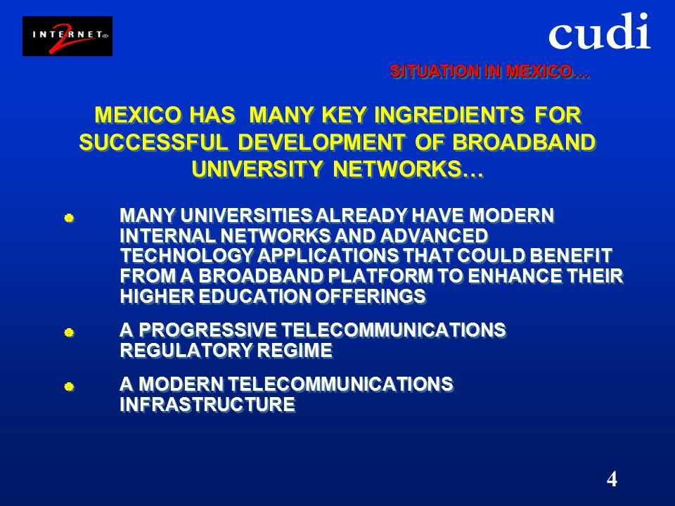 cudi 4 MEXICO HAS MANY KEY INGREDIENTS FOR SUCCESSFUL DEVELOPMENT OF BROADBAND UNIVERSITY NETWORKS…  MANY UNIVERSITIES ALREADY HAVE MODERN INTERNAL NETWORKS AND ADVANCED TECHNOLOGY APPLICATIONS THAT COULD BENEFIT FROM A BROADBAND PLATFORM TO ENHANCE THEIR HIGHER EDUCATION OFFERINGS  A PROGRESSIVE TELECOMMUNICATIONS REGULATORY REGIME  A MODERN TELECOMMUNICATIONS INFRASTRUCTURE  MANY UNIVERSITIES ALREADY HAVE MODERN INTERNAL NETWORKS AND ADVANCED TECHNOLOGY APPLICATIONS THAT COULD BENEFIT FROM A BROADBAND PLATFORM TO ENHANCE THEIR HIGHER EDUCATION OFFERINGS  A PROGRESSIVE TELECOMMUNICATIONS REGULATORY REGIME  A MODERN TELECOMMUNICATIONS INFRASTRUCTURE SITUATION IN MEXICO…