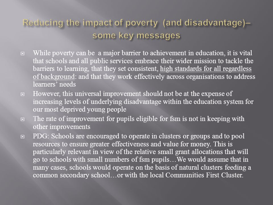  While poverty can be a major barrier to achievement in education, it is vital that schools and all public services embrace their wider mission to tackle the barriers to learning, that they set consistent, high standards for all regardless of background: and that they work effectively across organisations to address learners' needs  However, this universal improvement should not be at the expense of increasing levels of underlying disadvantage within the education system for our most deprived young people  The rate of improvement for pupils eligible for fsm is not in keeping with other improvements  PDG: Schools are encouraged to operate in clusters or groups and to pool resources to ensure greater effectiveness and value for money.