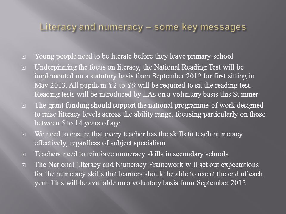  Young people need to be literate before they leave primary school  Underpinning the focus on literacy, the National Reading Test will be implemented on a statutory basis from September 2012 for first sitting in May 2013.