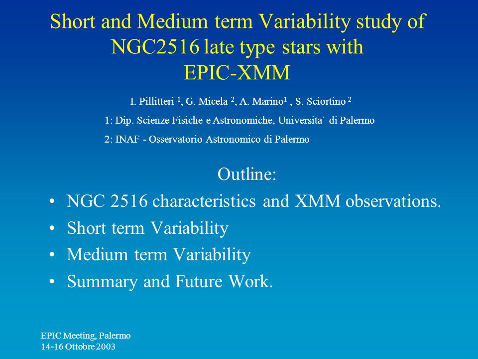 EPIC Meeting, Palermo 14-16 Ottobre 2003 Short and Medium term Variability study of NGC2516 late type stars with EPIC-XMM Outline: NGC 2516 characteristics and XMM observations.