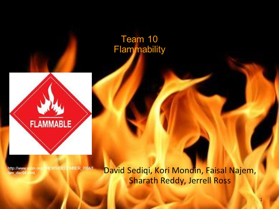Team 10 Flammability David Sediqi, Kori Mondin, Faisal Najem, Sharath Reddy, Jerrell Ross http://www.astm.org/SNEWS/DECEMBER_2004/f lam_dec04.html 1