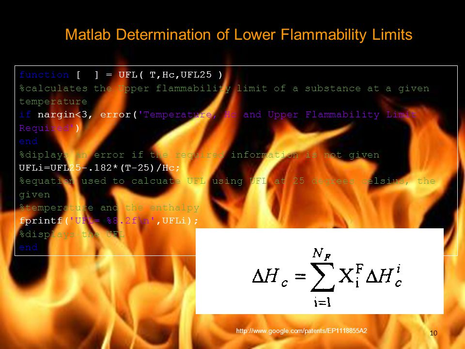 Matlab Determination of Lower Flammability Limits function [ ] = UFL( T,Hc,UFL25 ) %calculates the Upper flammability limit of a substance at a given temperature if nargin<3, error( Temperature, Hc and Upper Flammability Limit Required ) end %diplays an error if the required information is not given UFLi=UFL25-.182*(T-25)/Hc; %equation used to calcuate UFL using UFL at 25 degrees celsius, the given %temperature and the enthalpy fprintf( UFL= %8.2f\n ,UFLi); %displays the UFL end http://www.google.com/patents/EP1118855A2 10
