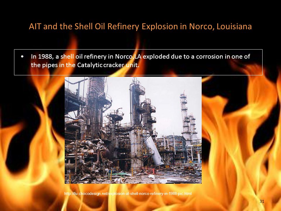 AIT and the Shell Oil Refinery Explosion in Norco, Louisiana In 1988, a shell oil refinery in Norco,LA exploded due to a corrosion in one of the pipes in the Catalytic cracker unit.