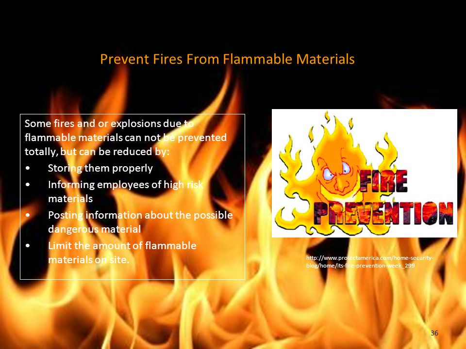 Prevent Fires From Flammable Materials Some fires and or explosions due to flammable materials can not be prevented totally, but can be reduced by: St