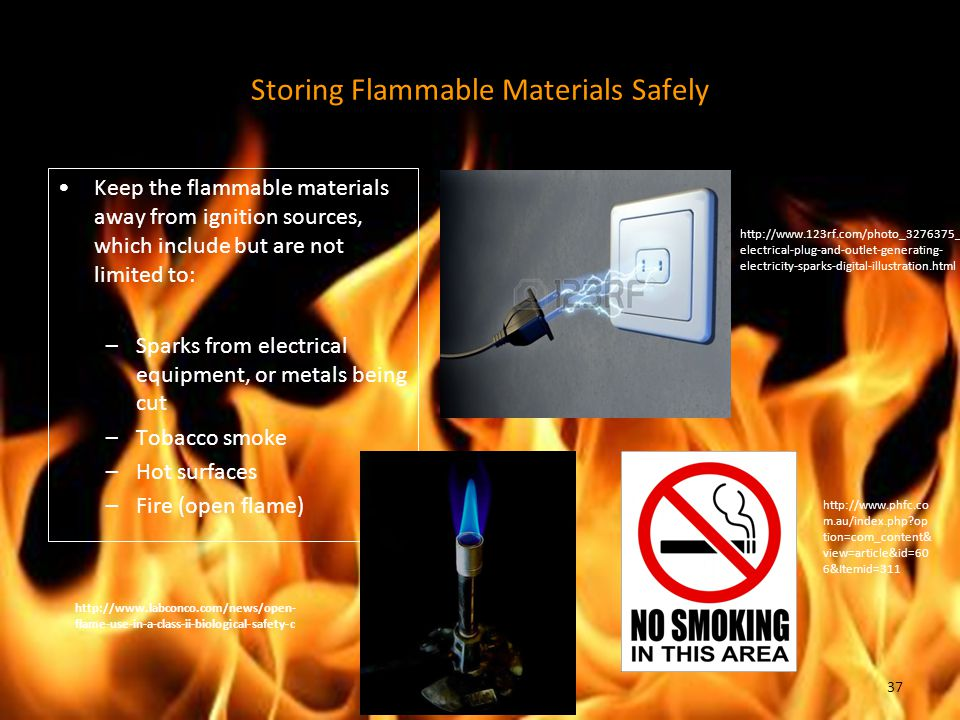 Storing Flammable Materials Safely Keep the flammable materials away from ignition sources, which include but are not limited to: –Sparks from electrical equipment, or metals being cut –Tobacco smoke –Hot surfaces –Fire (open flame) http://www.123rf.com/photo_3276375_ electrical-plug-and-outlet-generating- electricity-sparks-digital-illustration.html http://www.phfc.co m.au/index.php?op tion=com_content& view=article&id=60 6&Itemid=311 http://www.labconco.com/news/open- flame-use-in-a-class-ii-biological-safety-c 37