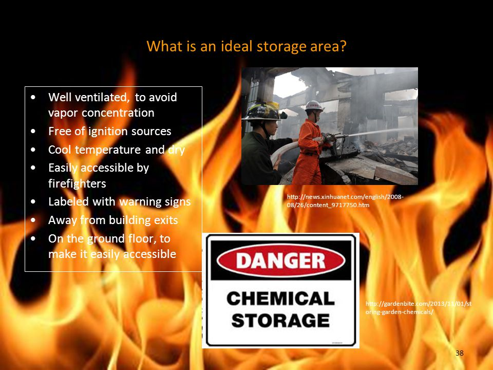 Well ventilated, to avoid vapor concentration Free of ignition sources Cool temperature and dry Easily accessible by firefighters Labeled with warning signs Away from building exits On the ground floor, to make it easily accessible What is an ideal storage area.