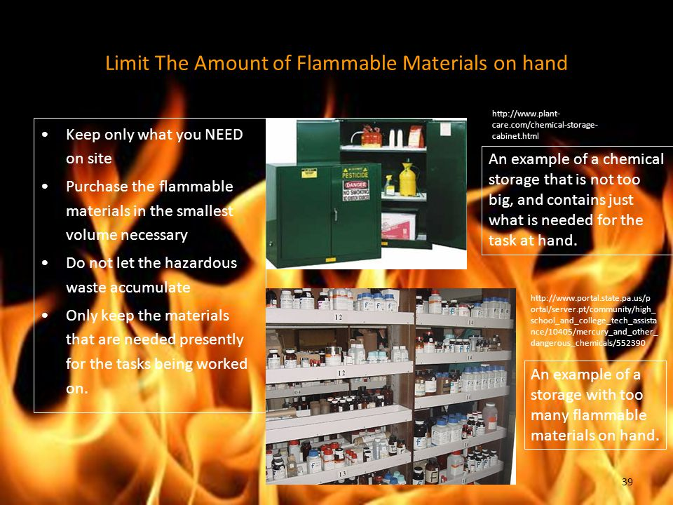 Limit The Amount of Flammable Materials on hand Keep only what you NEED on site Purchase the flammable materials in the smallest volume necessary Do not let the hazardous waste accumulate Only keep the materials that are needed presently for the tasks being worked on.