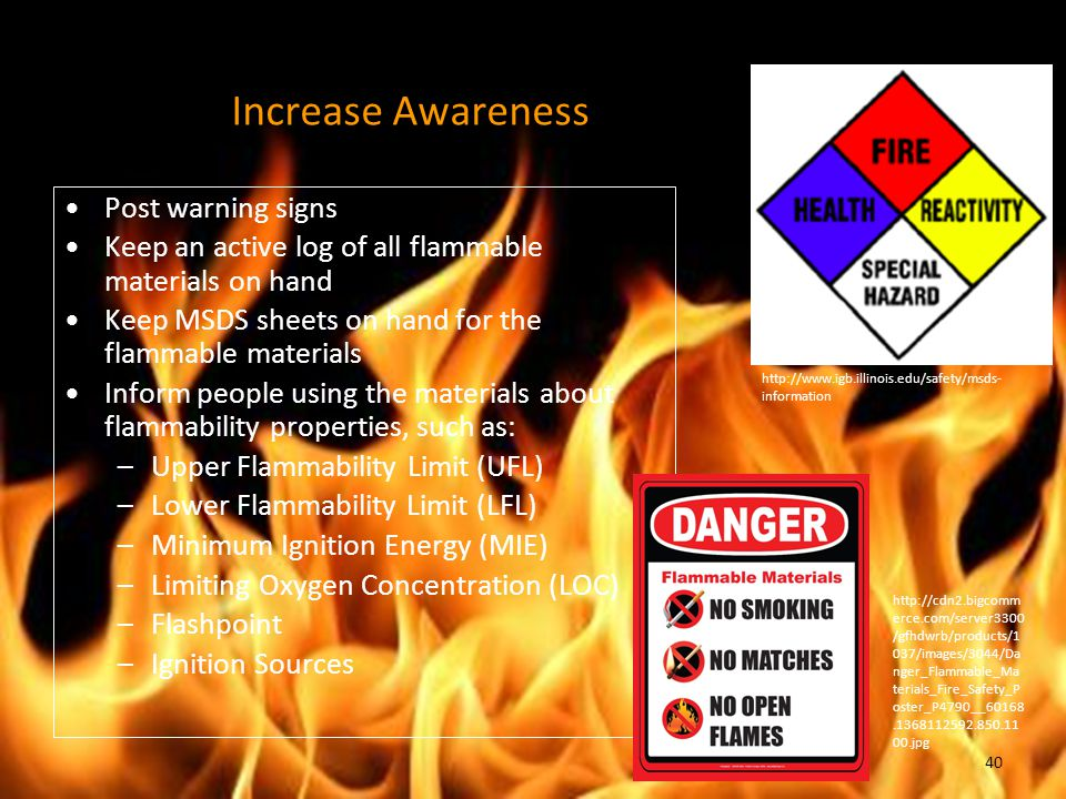 Increase Awareness Post warning signs Keep an active log of all flammable materials on hand Keep MSDS sheets on hand for the flammable materials Inform people using the materials about flammability properties, such as: –Upper Flammability Limit (UFL) –Lower Flammability Limit (LFL) –Minimum Ignition Energy (MIE) –Limiting Oxygen Concentration (LOC) –Flashpoint –Ignition Sources http://www.igb.illinois.edu/safety/msds- information http://cdn2.bigcomm erce.com/server3300 /gfhdwrb/products/1 037/images/3044/Da nger_Flammable_Ma terials_Fire_Safety_P oster_P4790__60168.1368112592.850.11 00.jpg 40