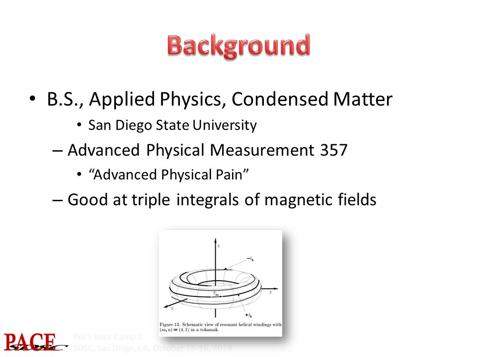 PACE Boot Camp 2 SDSC, San Diego, CA, October 15-16, 2014 B.S., Applied Physics, Condensed Matter San Diego State University – Advanced Physical Measurement 357 Advanced Physical Pain – Good at triple integrals of magnetic fields