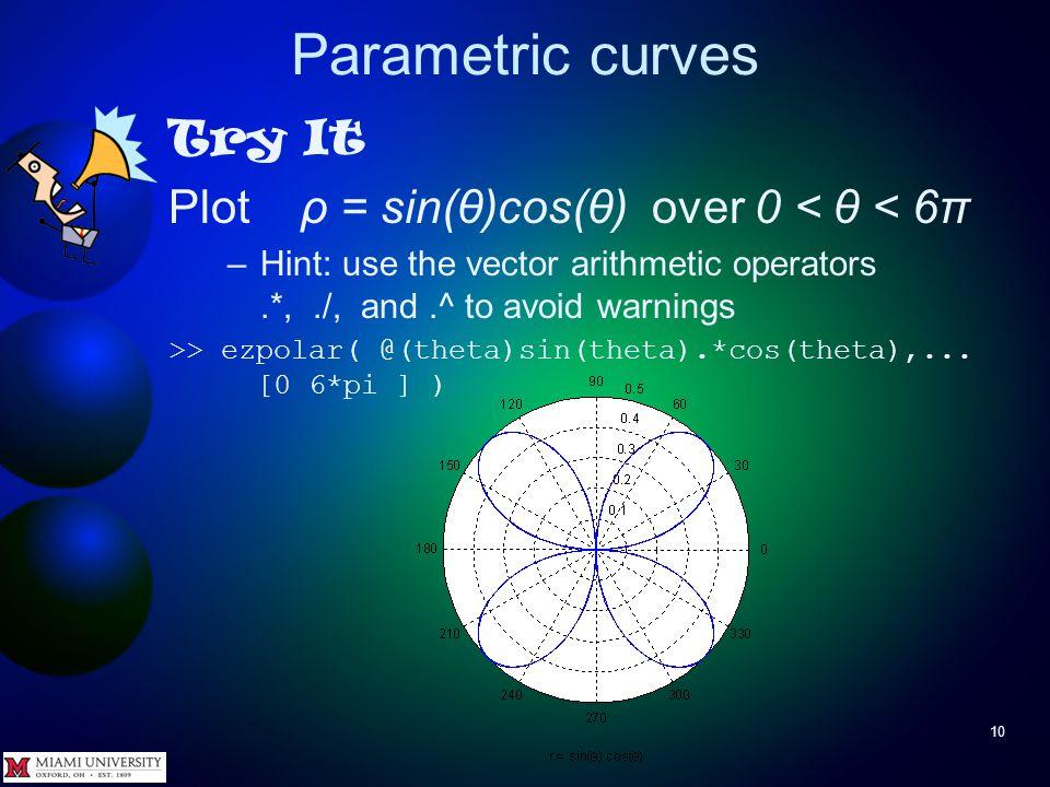 Parametric curves 9 Try It Plot ρ = θ >> ezpolar( @(theta)theta )