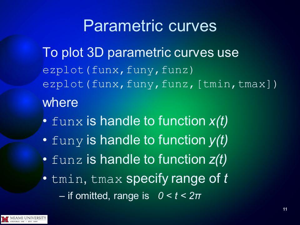 Parametric curves 10 Try It Plot ρ = sin(θ)cos(θ) over 0 < θ < 6π –Hint: use the vector arithmetic operators.*,./, and.^ to avoid warnings >> ezpolar( @(theta)sin(theta).*cos(theta),...