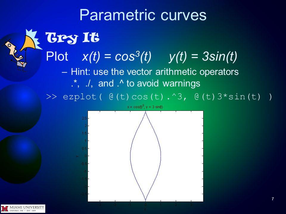 Parametric curves 6 Try It Plot x(t) = cos(t) y(t) = 3sin(t) over 0<t<2π >> ezplot( @(t)cos(t), @(t)3*sin(t) )