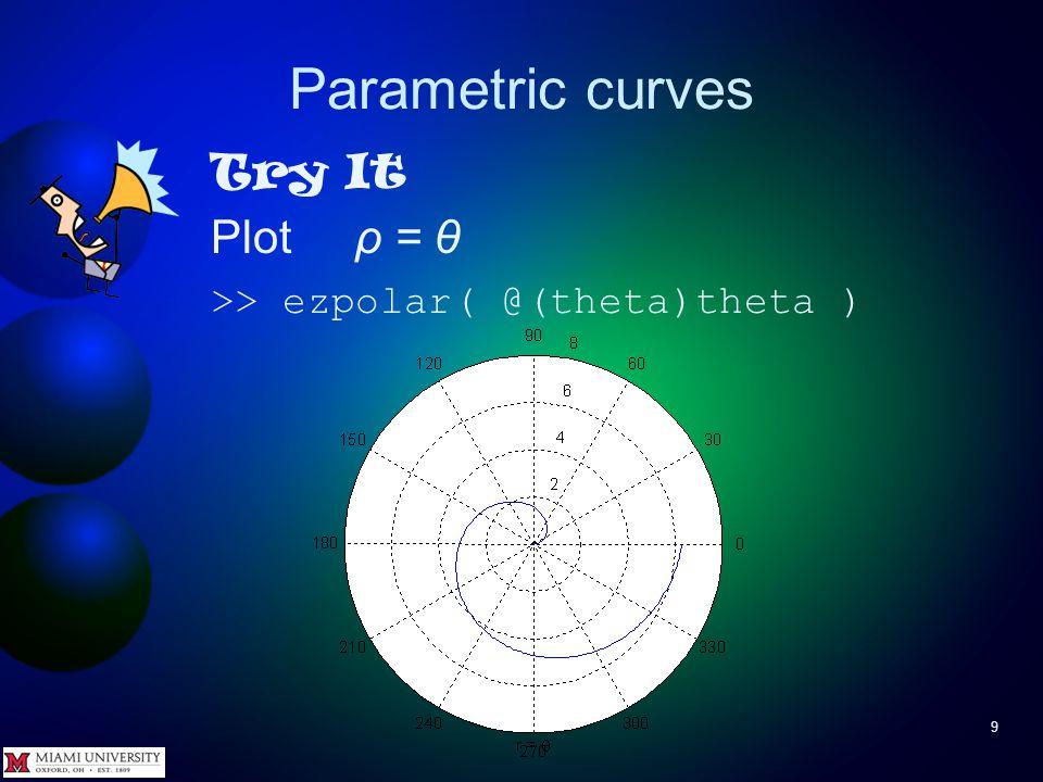 Parametric curves 8 Often parametric curves expressed in polar form ρ = f(θ) Plot with ezpolar(fun) ezpolar(f,[thetaMin,thetaMax]) where f is handle to function ρ = f(θ) thetaMin, thetaMax specify range of θ – if omitted, range is 0 < θ < 2π θ ρ(θ)ρ(θ) x y