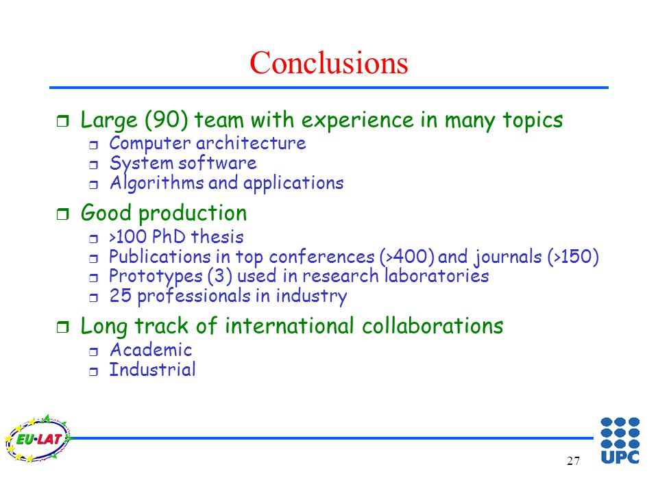27 Conclusions r Large (90) team with experience in many topics r Computer architecture r System software r Algorithms and applications r Good production r >100 PhD thesis r Publications in top conferences (>400) and journals (>150) r Prototypes (3) used in research laboratories r 25 professionals in industry r Long track of international collaborations r Academic r Industrial