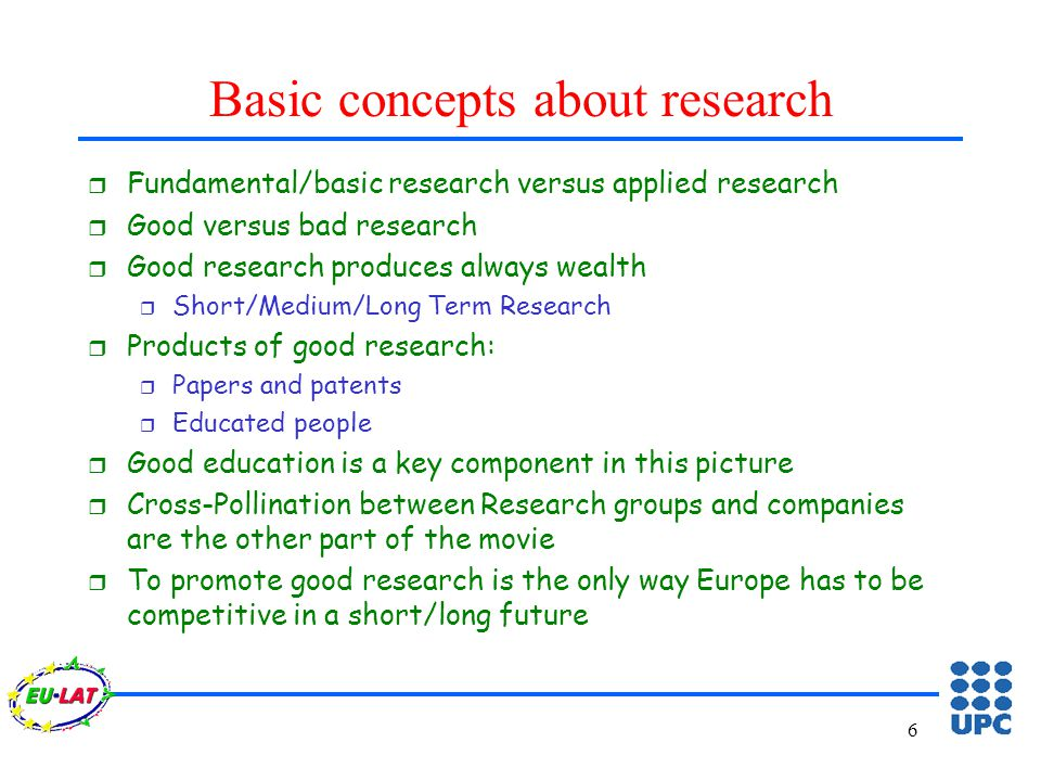 6 Basic concepts about research r Fundamental/basic research versus applied research r Good versus bad research r Good research produces always wealth r Short/Medium/Long Term Research r Products of good research: r Papers and patents r Educated people r Good education is a key component in this picture r Cross-Pollination between Research groups and companies are the other part of the movie r To promote good research is the only way Europe has to be competitive in a short/long future