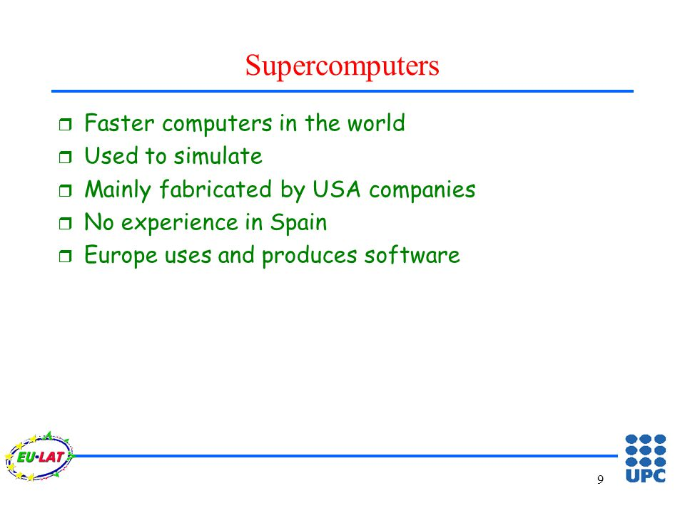 9 Supercomputers r Faster computers in the world r Used to simulate r Mainly fabricated by USA companies r No experience in Spain r Europe uses and produces software