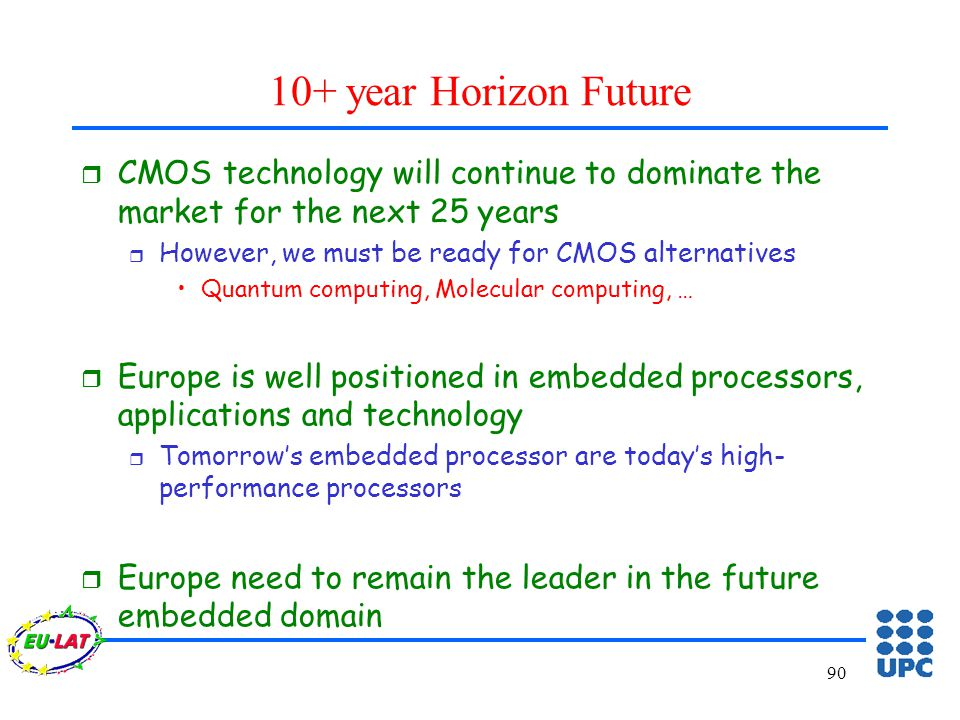 90 10+ year Horizon Future r CMOS technology will continue to dominate the market for the next 25 years r However, we must be ready for CMOS alternatives Quantum computing, Molecular computing, … r Europe is well positioned in embedded processors, applications and technology r Tomorrow's embedded processor are today's high- performance processors r Europe need to remain the leader in the future embedded domain