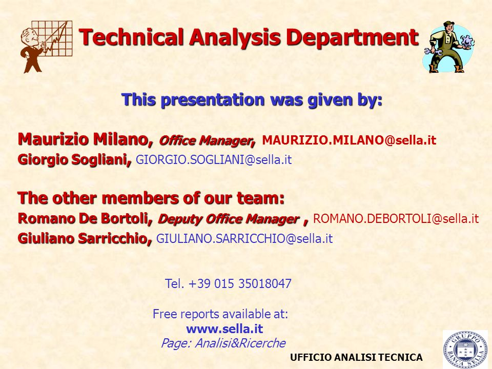 UFFICIO ANALISI TECNICA This presentation was given by: Maurizio Milano, Office Manager, Maurizio Milano, Office Manager, MAURIZIO.MILANO@sella.it Giorgio Sogliani, Giorgio Sogliani, GIORGIO.SOGLIANI@sella.it The other members of our team: Romano De Bortoli, Deputy Office Manager, Romano De Bortoli, Deputy Office Manager, ROMANO.DEBORTOLI@sella.it Giuliano Sarricchio, Giuliano Sarricchio, GIULIANO.SARRICCHIO@sella.it Tel.