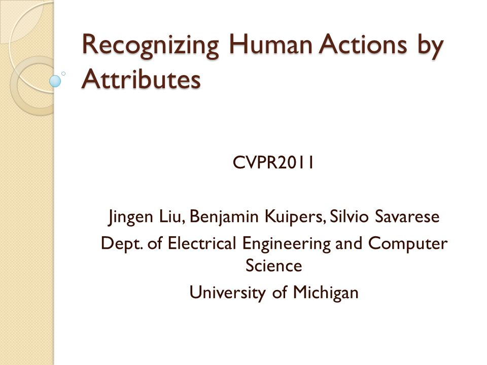 Recognizing Human Actions by Attributes CVPR2011 Jingen Liu, Benjamin Kuipers, Silvio Savarese Dept.