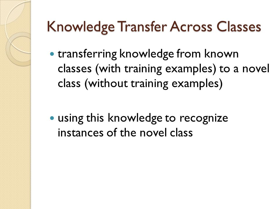 Knowledge Transfer Across Classes transferring knowledge from known classes (with training examples) to a novel class (without training examples) using this knowledge to recognize instances of the novel class