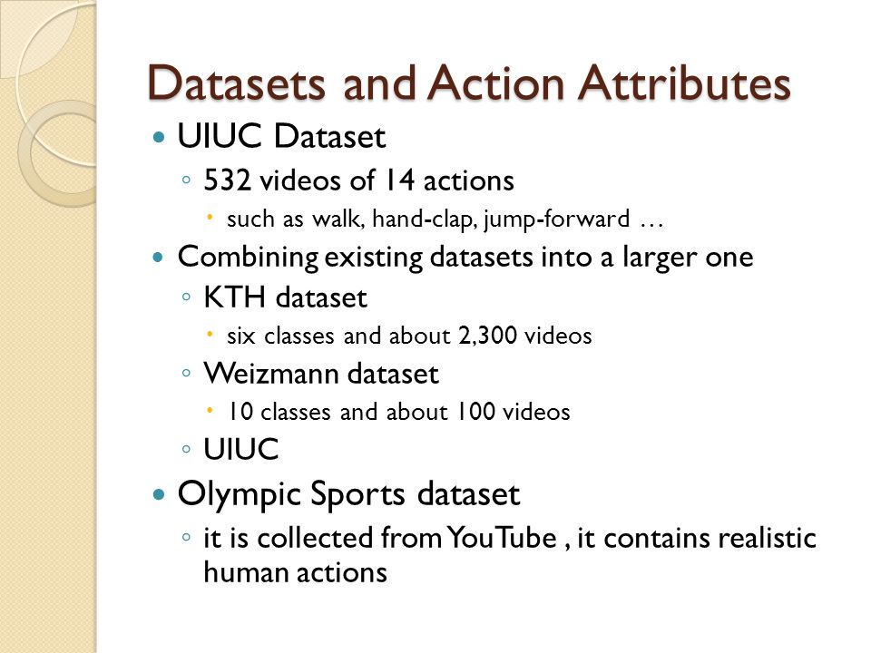 Datasets and Action Attributes UIUC Dataset ◦ 532 videos of 14 actions  such as walk, hand-clap, jump-forward … Combining existing datasets into a larger one ◦ KTH dataset  six classes and about 2,300 videos ◦ Weizmann dataset  10 classes and about 100 videos ◦ UIUC Olympic Sports dataset ◦ it is collected from YouTube, it contains realistic human actions