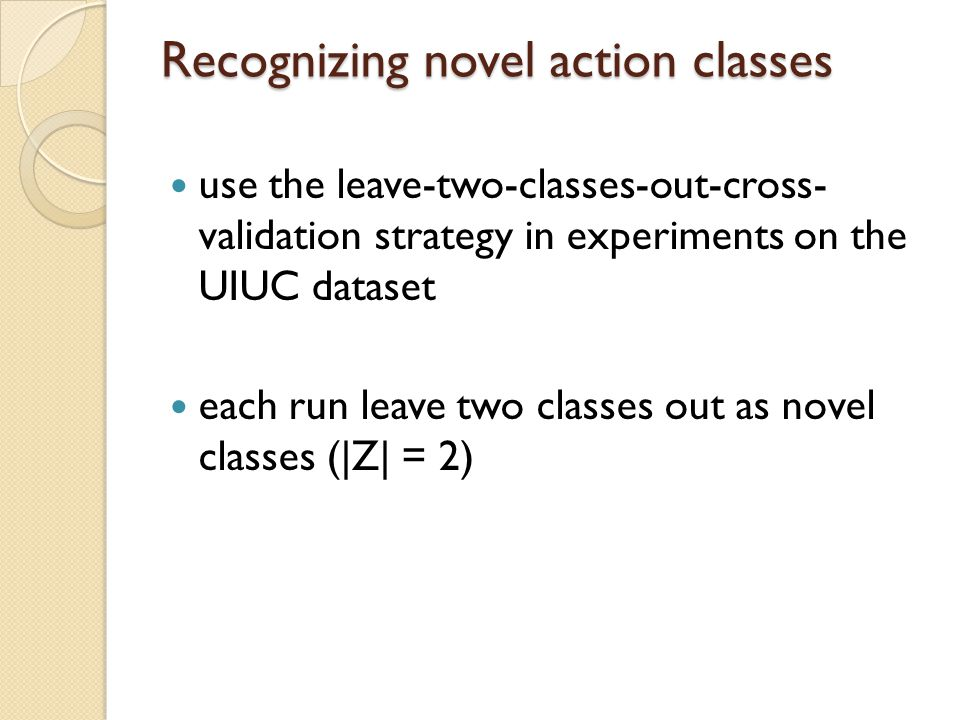 Recognizing novel action classes use the leave-two-classes-out-cross- validation strategy in experiments on the UIUC dataset each run leave two classes out as novel classes (|Z| = 2)