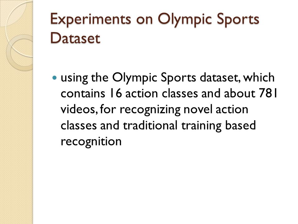 Experiments on Olympic Sports Dataset using the Olympic Sports dataset, which contains 16 action classes and about 781 videos, for recognizing novel action classes and traditional training based recognition